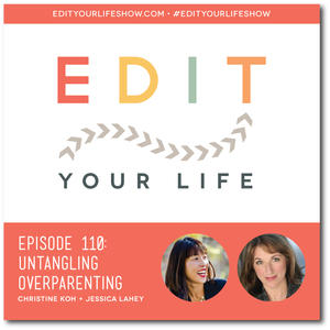 Edit Your Life Ep. 110: Untangling Overparenting [Interview with Jessica Lahey]