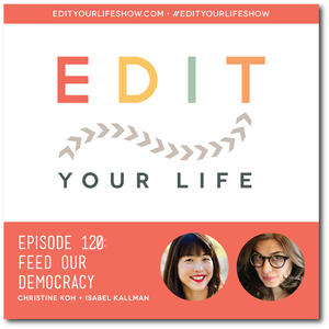 Edit Your Life Ep. 120: Feed Our Democracy