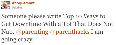 Tweet to @parenthacks: Someone please write Top 10 Ways to Get Downtime With a Tot That Does Not Nap. I am going crazy.